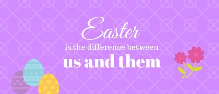 Easter? The real difference between Us and Them